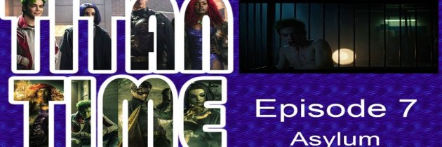 Titan Time – Episode 7 – Asylum – DC Titans Review